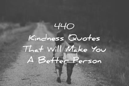 440 Kindness Quotes That Will Make You A Better Person #peace #peacewords #kindness